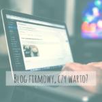Blog firmowy, czy warto prowadzić?