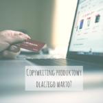 Copywriting produktowy – dlaczego warto?