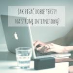 Jak pisać dobre teksty na stronę internetową?