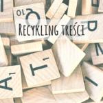 Recykling treści – jak ponownie wykorzystać stworzoną zawartość?