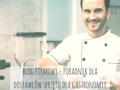 Jak prowadzić blog firmowy - Poradnik dla dostawców sprzętu dla gastronomii