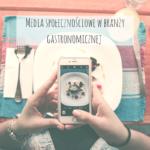 Media społecznościowe w branży gastronomicznej – jak za pomocą internetu przyciągnąć klientów do lokalu?