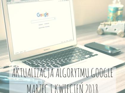 Aktualizacja algorytmu Google - marzec i kwiecień 2018
