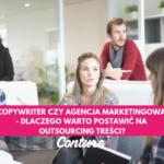 Copywriter czy agencja marketingowa – dlaczego warto postawić na outsourcing treści?