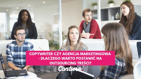 Copywriter czy agencja marketingowa - dlaczego warto postawić na outsourcing treści?