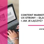 Content marketing i UX strony – dlaczego i jak je łączyć?
