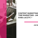 Content marketing i real time marketing – jak je ze sobą łączyć?