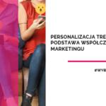 Personalizacja treści – podstawa współczesnego marketingu