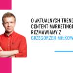 O aktualnych trendach w content marketingu rozmawiamy z Grzegorzem Miłkowskim